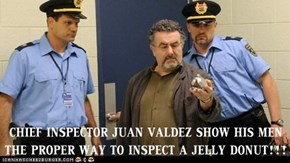 CHIEF INSPECTOR JUAN VALDEZ SHOW HIS MEN THE PROPER WAY TO INSPECT A JELLY DONUT!!!