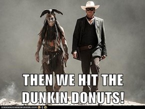 THEN WE HIT THE DUNKIN DONUTS!
