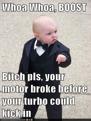 Whoa Whoa, BOOST  Bitch pls, your motor broke before your turbo could kick in