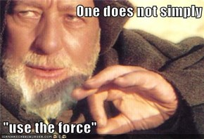 "One does not simply  ""use the force"""