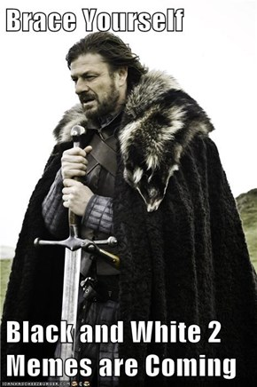 Brace Yourself  Black and White 2 Memes are Coming