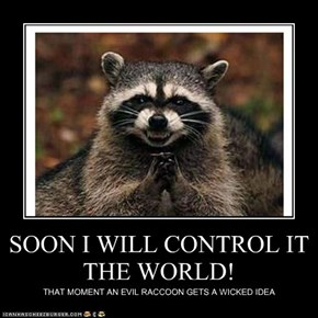 SOON I WILL CONTROL IT THE WORLD!