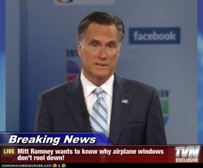 Breaking News - Mitt Romney wants to know why airplane windows don't rool down!