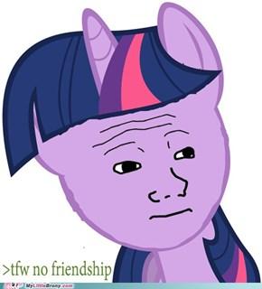 Tfw no friendship