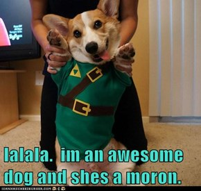 lalala.  im an awesome dog and shes a moron.