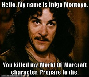Hello. My name is Inigo Montoya.  You killed my World Of Warcraft character. Prepare to die.