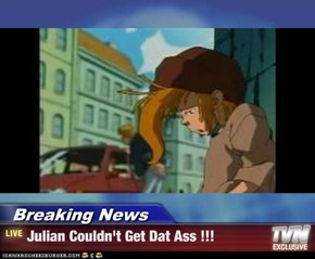 Breaking News - Julian Couldn't Get Dat Ass !!!