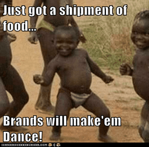 Just got a shipment of food...  Brands will make'em Dance!