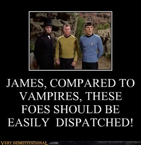 JAMES, COMPARED TO VAMPIRES, THESE FOES SHOULD BE EASILY  DISPATCHED!