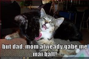but dad, mom alweady gabe me mai baff!