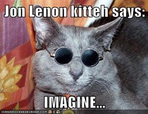 Jon Lenon kitteh says:  IMAGINE...