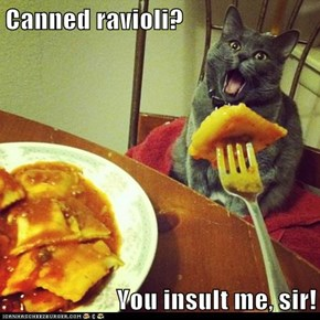Canned ravioli?  You insult me, sir!