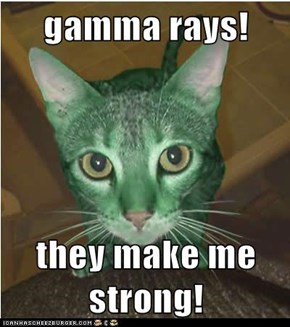 gamma rays!  they make me strong!