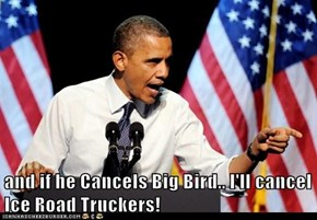 and if he Cancels Big Bird.. I'll cancel Ice Road Truckers!