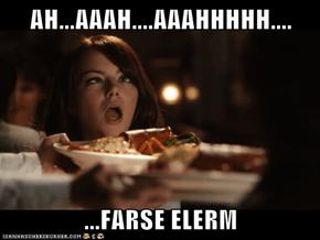 AH...AAAH....AAAHHHHH....  ...FARSE ELERM