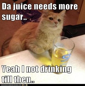 Da juice needs more sugar..  Yeah I not drinking till then..