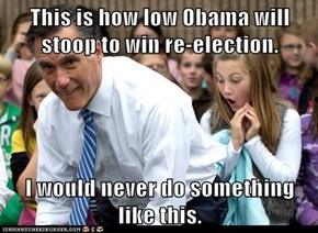 This is how low Obama will stoop to win re-election.  I would never do something like this.