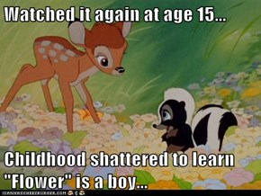 "Watched it again at age 15...  Childhood shattered to learn ""Flower"" is a boy..."
