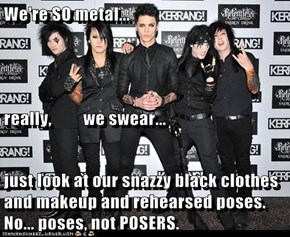 We're SO metal... really,         we swear... just look at our snazzy black clothes and makeup and rehearsed poses. No... poses, not POSERS.