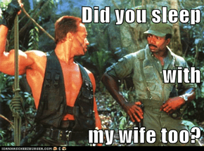 Did you sleep  with  my wife too?