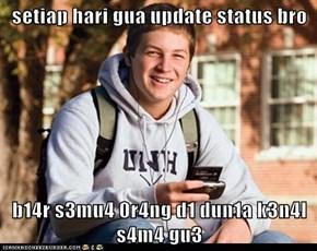 setiap hari gua update status bro   b14r s3mu4 0r4ng d1 dun1a k3n4l s4m4 gu3