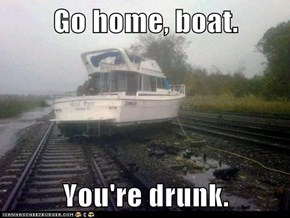 Go home, boat.  You're drunk.