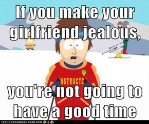 If you make your girlfriend jealous,   you're not going to have a good time