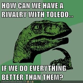HOW CAN WE HAVE A RIVALRY WITH TOLEDO...  IF WE DO EVERYTHING BETTER THAN THEM?