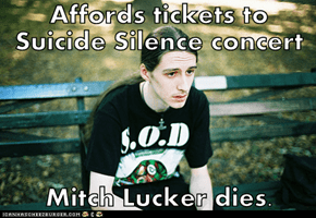Affords tickets to Suicide Silence concert  Mitch Lucker dies.