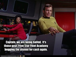 Captain, we are being hailed.  It's those guys from Star Fleet Acadamy begging the alumni for cash again.