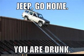 JEEP, GO HOME.  YOU ARE DRUNK.