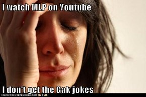 I watch MLP on Youtube  I don't get the Gak jokes