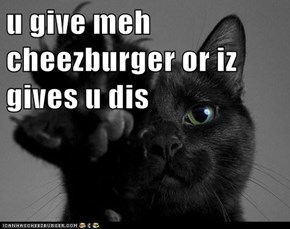 u give meh cheezburger or iz gives u dis