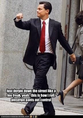 Just derpin down the street like a leo freak, yeah.  this is how i roll. pinstripe pants out control