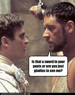 Is that a sword in your pants or are you just gladius to see me?