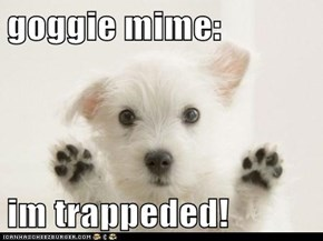 goggie mime:  im trappeded!