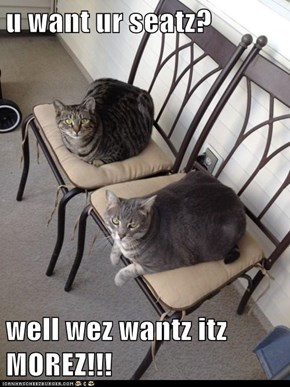 u want ur seatz?  well wez wantz itz MOREZ!!!