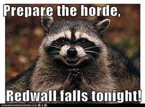Prepare the horde,   Redwall falls tonight!