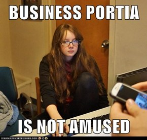 BUSINESS PORTIA  IS NOT AMUSED