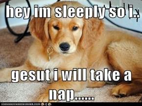 hey im sleeply so i..  gesut i will take a nap......
