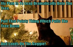 My Plan Is To Leap Dramatically Onto The Tree, Pull That Pointy Thing Which Pulls The Tree Down And Lands On The Goggie!