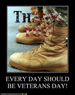 EVERY DAY SHOULD BE VETERANS DAY!