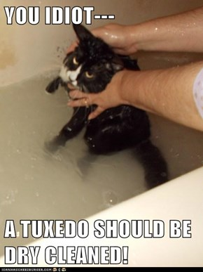 YOU IDIOT---  A TUXEDO SHOULD BE DRY CLEANED!
