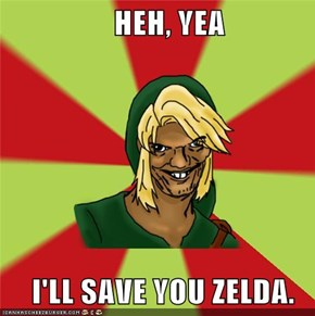 HEH, YEA      I'LL SAVE YOU ZELDA.