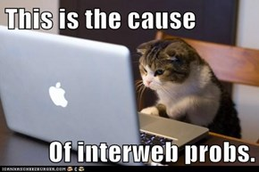 This is the cause  Of interweb probs.
