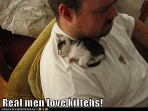 Real men love kittehs!