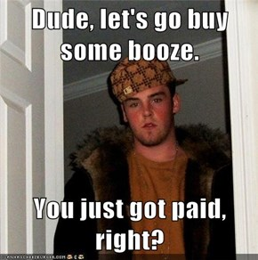 Dude, let's go buy some booze.  You just got paid, right?