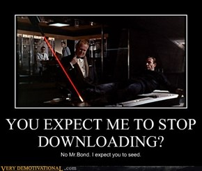 YOU EXPECT ME TO STOP DOWNLOADING?