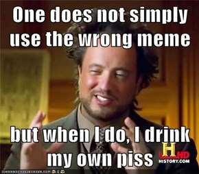 One does not simply use the wrong meme  but when I do, I drink my own piss