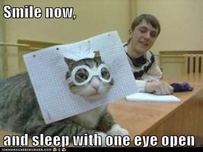 Smile now,  and sleep with one eye open
